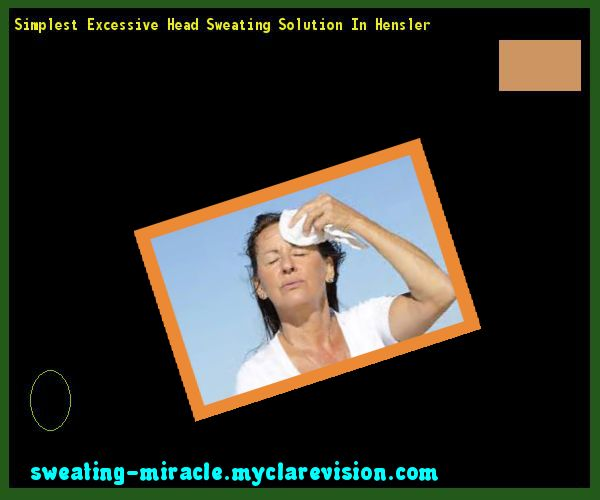 Simplest Excessive Head Sweating Solution In Hensler 212120 - Your Body to Stop Excessive Sweating In 48 Hours - Guaranteed!