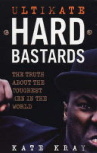 Ultimate Hard Bastards: The Truth About the Toughest Men in the World: Amazon.co.uk: Kate Kray: 9781844540983: Books