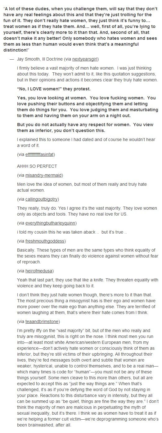 Discussion on whether or not men hate women / whether it's conscious or not etc. Join the discussion on Tumblr: http://queensimia.tumblr.com/post/51673487338/a-lot-of-these-dudes-when-you-challenge-them