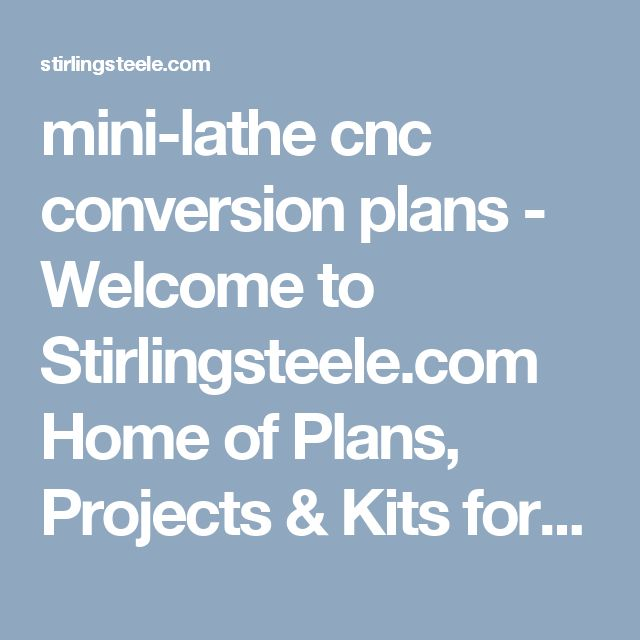 mini-lathe cnc conversion plans - Welcome to Stirlingsteele.com Home of Plans, Projects & Kits for the small metal shop since 2004. STEELE COMPANY, LLC