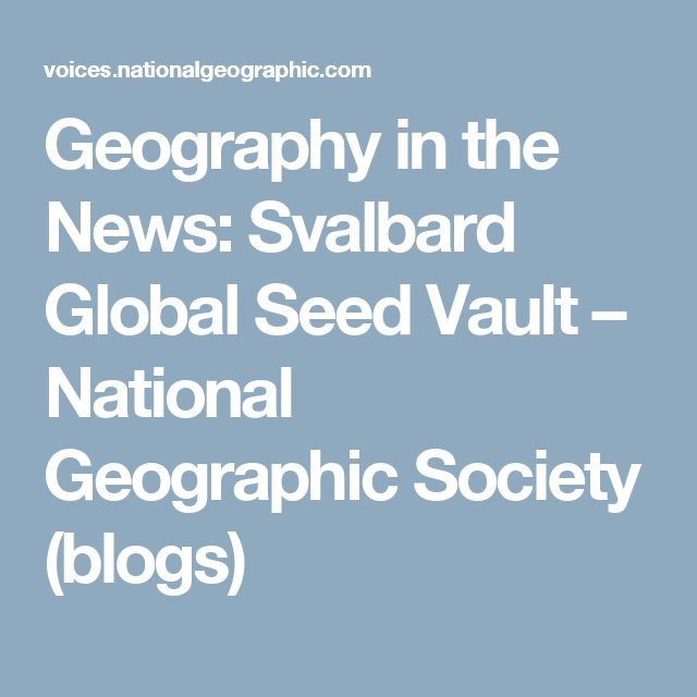 Geography in the News: Svalbard Global Seed Vault – National Geographic Society (blogs)