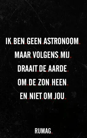 Ik ben geen astronoom maar volgens mij draait de aarde om de zon heen en niet om jou.