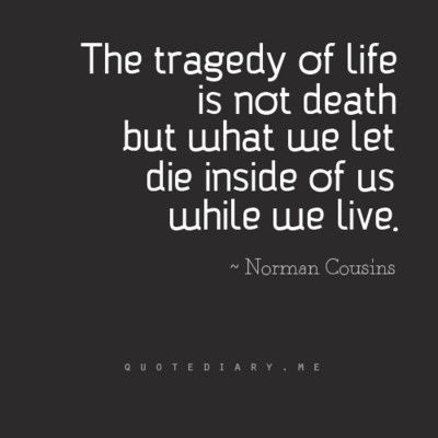 """The tragedy of life is not death but what we let die inside of us while we live.""~ Norman Ciusins"