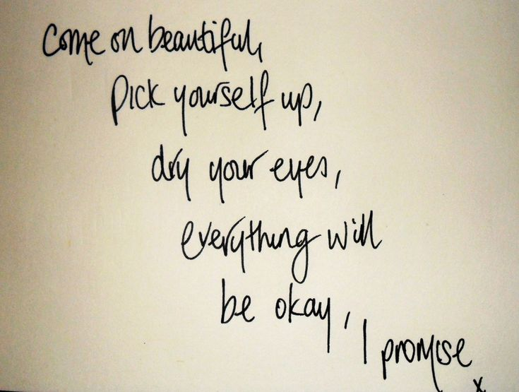"""Come on beautiful, pick yourself up, dry your eyes, everything will be okay, I promise."""