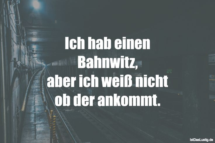 Ich hab einen Bahnwitz, aber ich weiß nicht ob der ankommt. ... gefunden auf https://www.istdaslustig.de/spruch/4270 #lustig #sprüche #fun #spass
