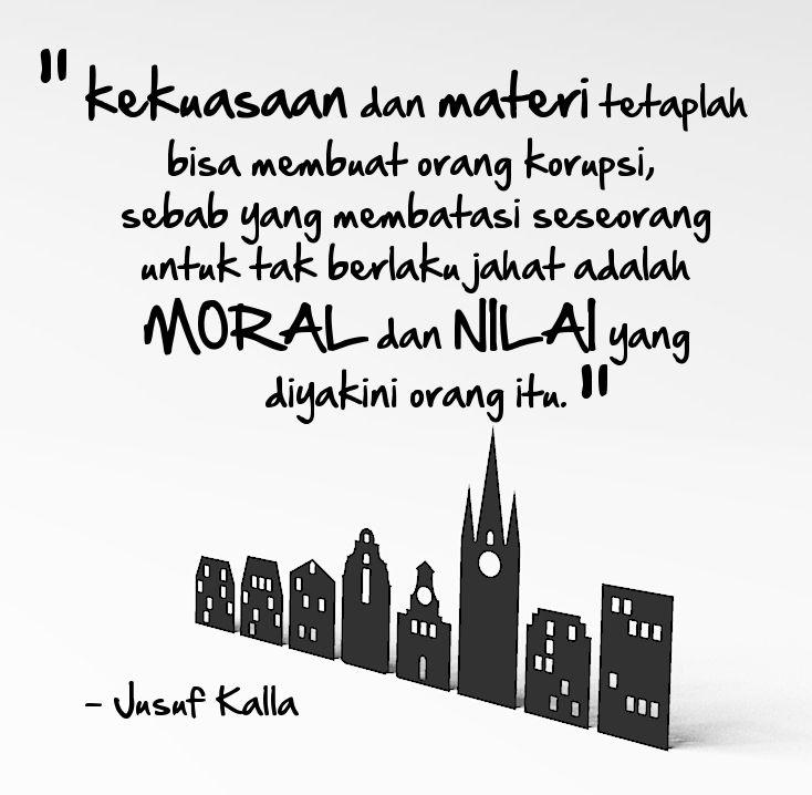 """""""Kekuasaan dan materi tetaplah bisa membuat orang korupsi sebab yang membatasi seseorang untuk tidak berlaku jahat adalah moral dan nilai yang diyakini orang itu."""" - Jusuf Kalla"""