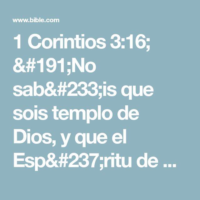 1 Corintios 3:16; ¿No sabéis que sois templo de Dios, y que el Espíritu de Dios mora en vosotros?# Co. 6.19; 2 Co. 6.16.