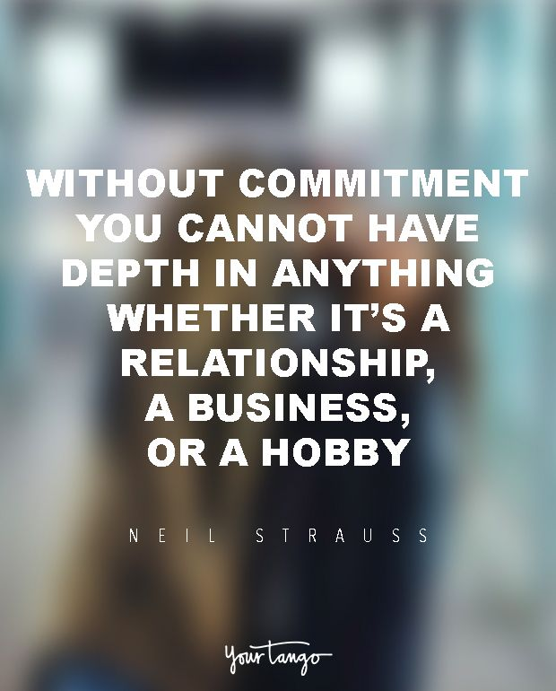 """Without commitment, you cannot have depth in anything, whether it's a relationship, a business or a hobby."" ― Neil Strauss, The Game: Penetrating the Secret Society of Pickup Artists"