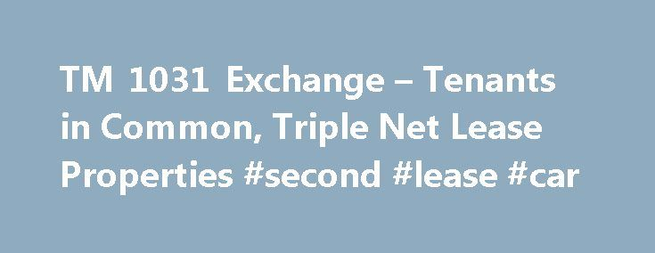 TM 1031 Exchange – Tenants in Common, Triple Net Lease Properties #second #lease #car http://lease.remmont.com/tm-1031-exchange-tenants-in-common-triple-net-lease-properties-second-lease-car/  TRIPLE NET LEASE DEFINITION What is Triple Net Leased Real Estate? Triple Net Lease real estate can be everything from a Walgreen Drug Store to a dollar store such as Family Dollar and Dollar General. Other net lease properties include bank building such as Bank of America, food such as McDonalds…