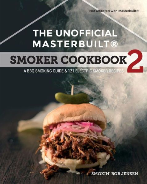 The Unofficial Masterbuilt ® Smoker Cookbook 2: A BBQ Guide & 121 Electric Smoker Recipes