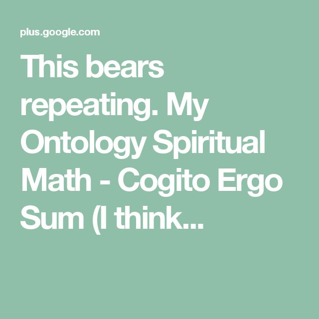 This bears repeating.  My Ontology  Spiritual Math - Cogito Ergo Sum (I think...