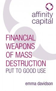 """In my view, derivatives are financial weapons of mass destruction, carrying dangers that, while now latent, are potentially lethal."" – Warren Buffet, Berkshire Hathaway annual report of 2002.  Affinity Capital: Financial Weapons of Mass Destruction put to good use refers to this famous quote and is for a very specific target audience. More on http://rethinkpress.com/books/affinity-capital/"
