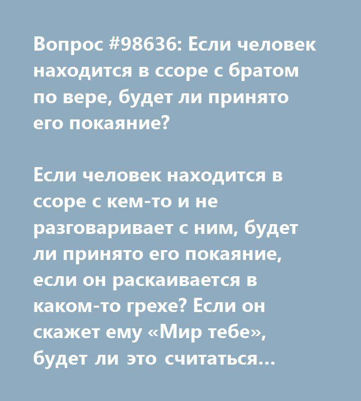 http://vislame.club/index.php/94-vopros-otvet/294-vopros-98636-esli-chelovek-nakhoditsya-v-ssore-s-bratom-po-vere-budet-li-prinyato-ego-pokayanie  Вопрос #98636: Если человек находится в ссоре с братом по вере, будет ли принято его покаяние?  Если человек находится в ссоре с кем-то и не разговаривает с ним, будет ли принято его покаяние, если он раскаивается в каком-то грехе? Если он скажет ему «Мир тебе», будет ли это считаться примирением?Если человек находится в ссоре с братом по вере…