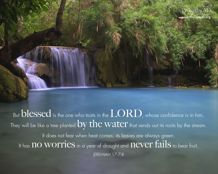 Jeremiah 17:7-8 ERV (7)  But those who trust in the Lord will be blessed. They know that the Lord will do what he says. (8)  They will be strong like trees planted near a stream that send out roots to the water. They have nothing to fear when the days get hot. Their leaves are always green. They never worry, even in a year that has no rain. They always produce fruit.