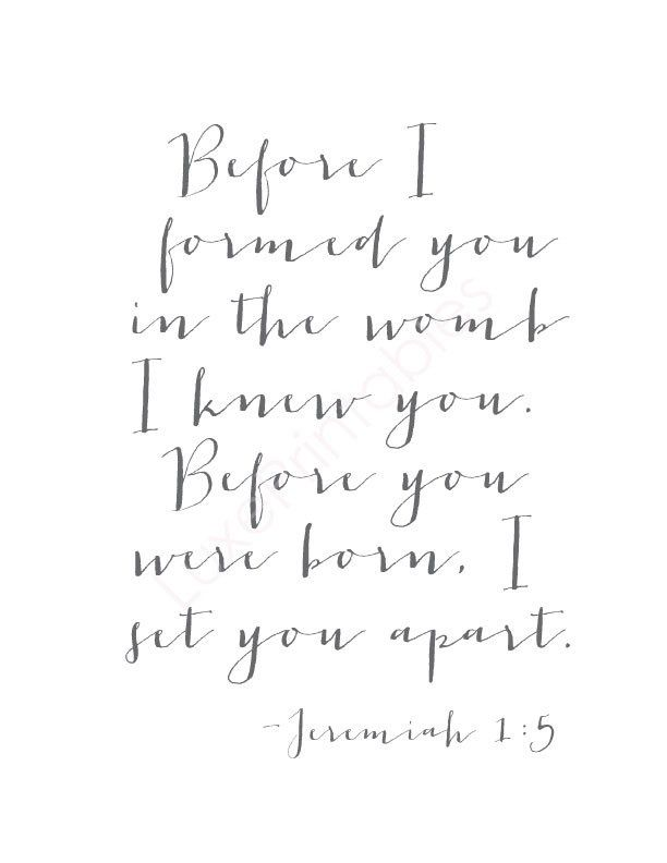 """Before I formed you in the womb I knew you. Before you were born, I set you apart."" - Jeremiah 1:5"