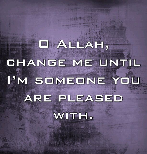 O Allah, change me until I'm someone you are pleased with.