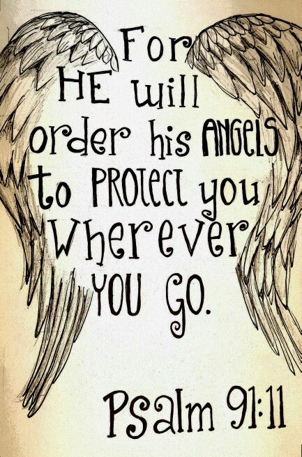 """For He shall give His angels charge over you, To keep you in all your ways."" ‭‭Psalms‬ ‭91:11‬ ‭NKJV‬‬"
