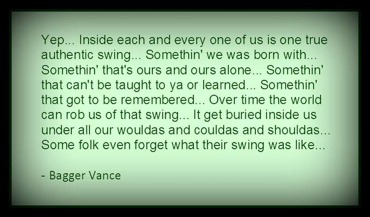 One of the many great quotes from a great movie. The Legend of Bagger Vance