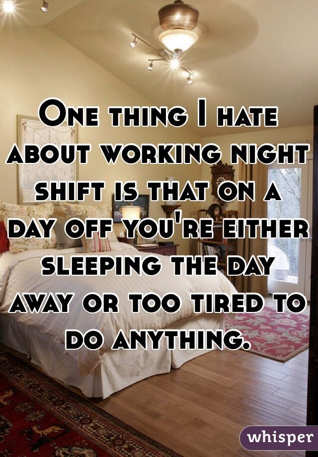 One thing I hate about working night shift is that on a day off you'                                                                                                                                                                                 More