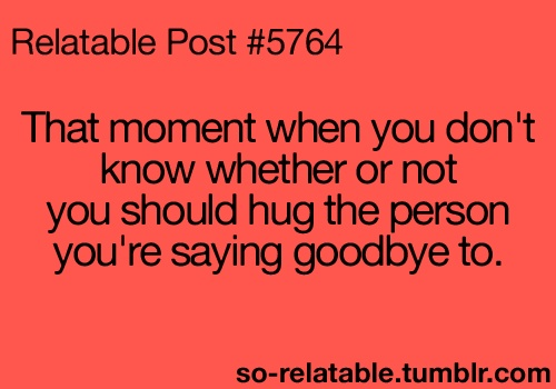 """""""That moment when you don't know whether or not you should hug the person you're saying goodbye to."""" ~ So Relatable - Relatable Posts, Quotes and GIFs"""