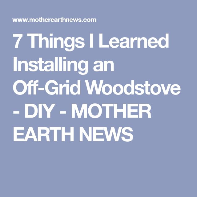 7 Things I Learned Installing an Off-Grid Woodstove - DIY - MOTHER EARTH NEWS