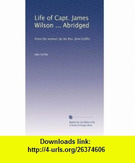 Life of Capt. James Wilson ... Abridged From the memoir by the Rev. John Griffin John Griffin ,   ,  , ASIN: B0030GFV3W , tutorials , pdf , ebook , torrent , downloads , rapidshare , filesonic , hotfile , megaupload , fileserve