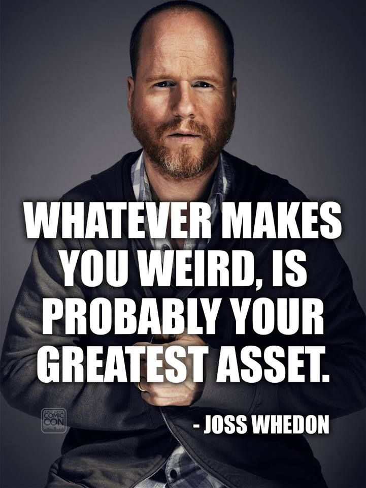 Wise words from one of our favorite geeks, Joss Whedon. What makes YOU weird?