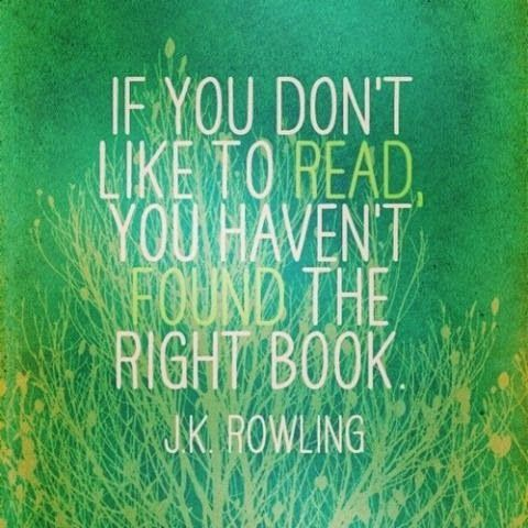 If you don't like to read, you have't found the right book - J.K. Rowling