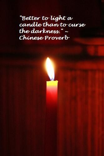 """""""Better to light a candle than to curse the darkness."""" - Chinese Proverb"""