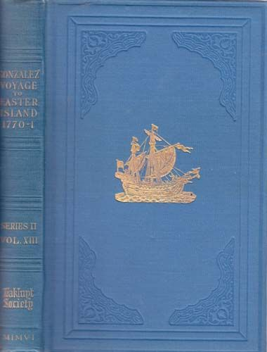 Corney, Bolton Glanville. (ed. and translator.) THE VOYAGE OF CAPTAIN DON FELIPE GONZALEZ IN THE SHIP OF THE LINE SAN LORENZO, WITH THE FRIGATE SANTA ROSALIA IN COMPANY, TO EASTER ISLAND IN 1770-1: PRECEDED BY AN EXTRACT FROM MYNHEER JACOB ROGGEVEEN'S OFFICIAL LOG OF HIS DISCOVERY AND VISIT TO EASTER ISLAND IN 1722. Lon. 1908. b/w folding map, plates.