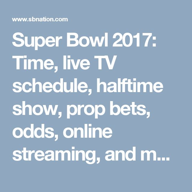 Super Bowl 2017: Time, live TV schedule, halftime show, prop bets, odds, online streaming, and more - SBNation.com