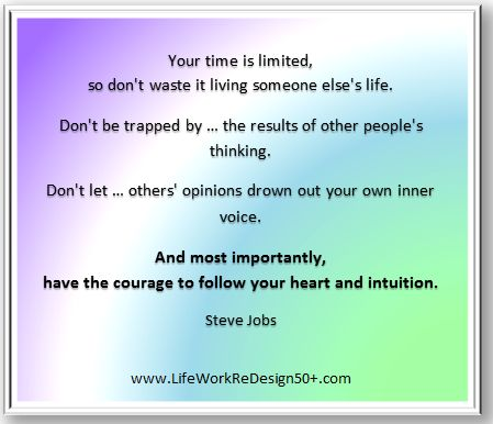http://www.lifeworkredesign50plus.com  ... happiness is when you are doing what you love. Have the courage to be you. #SteveJobs #intuition #quotes