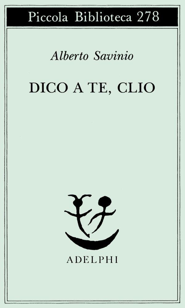Dico a te, Clio | Alberto Savinio - Adelphi Edizioni