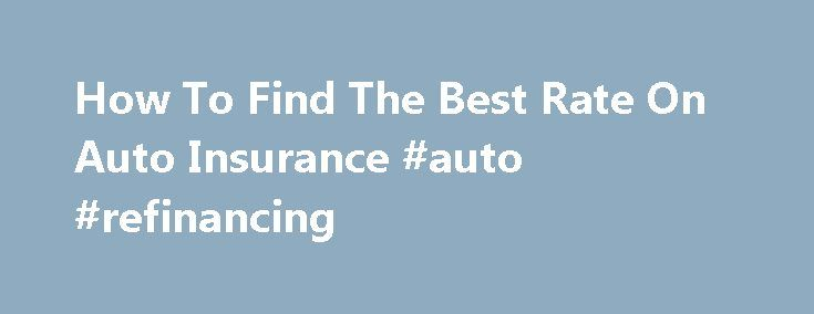 How To Find The Best Rate On Auto Insurance #auto #refinancing http://philippines.remmont.com/how-to-find-the-best-rate-on-auto-insurance-auto-refinancing/  #auto insurance rates # How to find the best rate on auto insurance There once was a time when one phone call to your family insurance agent gave you all the coverage protection you needed at the very best price. Well. today, just watch the halftime show during one pro-football game. Huh? Chances are that you will see commercials for…