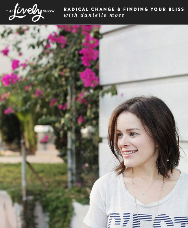 Podcast Interview with Danielle Moss of The Everygirl about Radical Change and Finding Your Bliss on The Lively Show