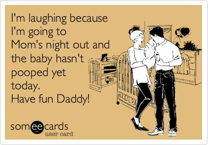 """""""I'm laughing because I'm going to Mom's night out and the baby hasn't pooped yet today. Have fun Daddy!"""""""