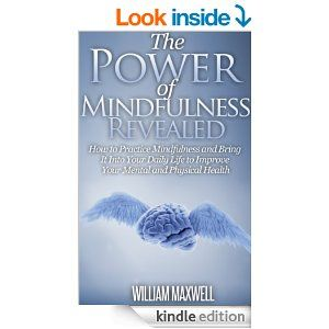 Mindfulness: The Power of Mindfulness Revealed (How to Practice Mindfulness) - Kindle edition by William Maxwell. Religion & Spirituality Kindle eBooks @ Amazon.com.
