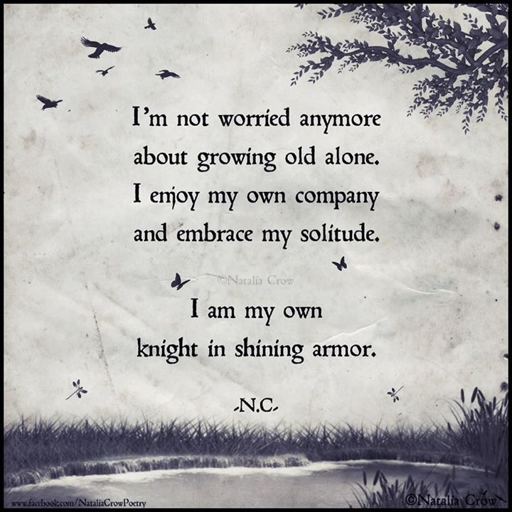 """I'm not worried anymore about growing old alone. I enjoy my own company and embrace my solitude. I am my own knight in shining armor."" -Natalia Crow."
