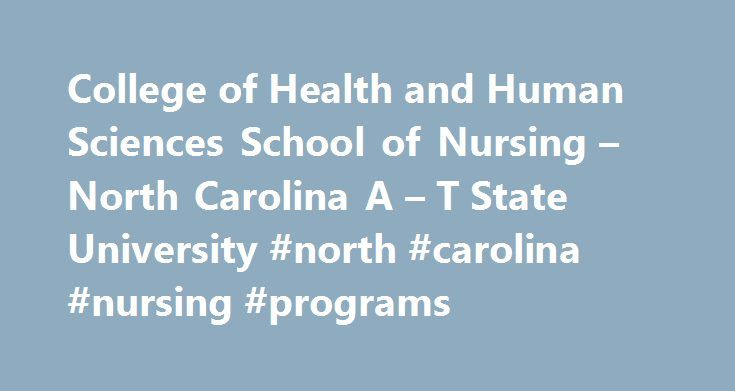 College of Health and Human Sciences School of Nursing – North Carolina A – T State University #north #carolina #nursing #programs http://money.nef2.com/college-of-health-and-human-sciences-school-of-nursing-north-carolina-a-t-state-university-north-carolina-nursing-programs/  # College of Health and Human Sciences School of Nursing A T s College of Health and Human Sciences School of Nursing located in Greensboro, North Carolina offers the bachelors degree in nursing (BSN) through three…