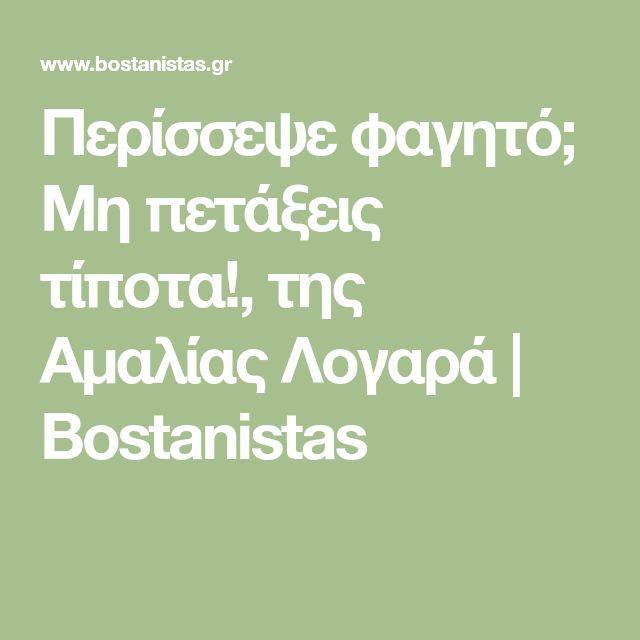 Περίσσεψε φαγητό; Μη πετάξεις τίποτα!, της Αμαλίας Λογαρά   Bostanistas