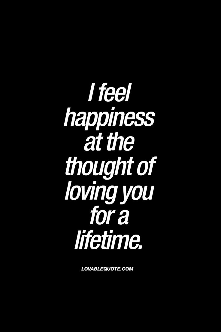 I feel happiness at the thought of loving you for a lifetime.   #truelove #forever #quote