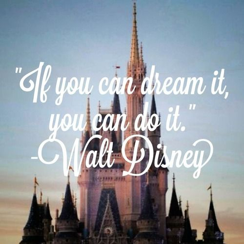 """""""If you can dream it, you can do it."""" - Walt Disney"""