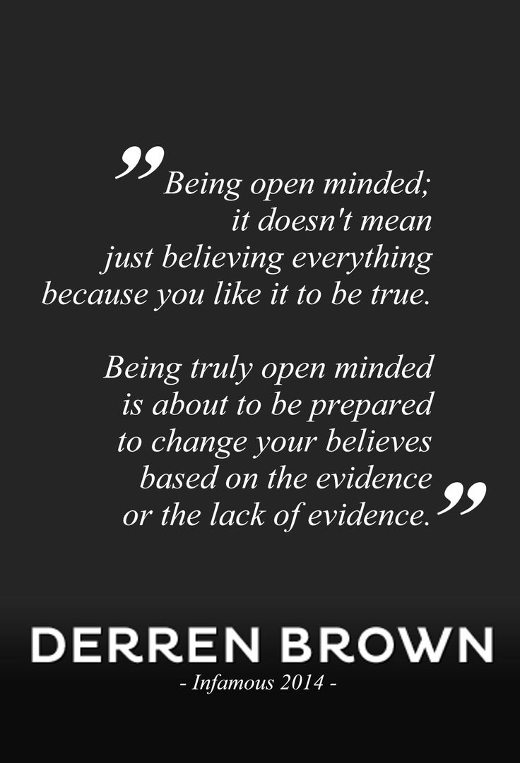 Quote | Being open minded, it doesn't mean just believing everything, because you like it to be true. Being truly open minded is about to be prepared to change your believes based on the evidence, or the lack of evidence. - Derren Brown | Infamous 2014