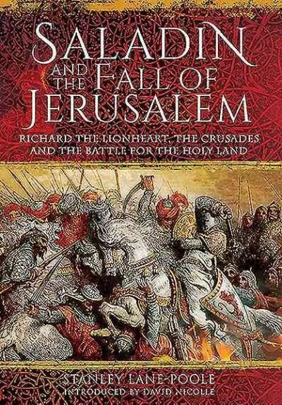 Saladin and the Fall of Jerusalem: Richard the Lionheart, the Crusades and the Battle for the Holy Land by Stanley Lane-Pool