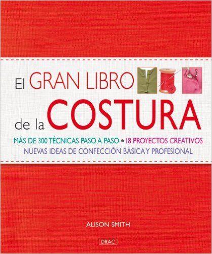 El gran libro de la costura / The Sewing Book: Mas de 300 tecnicas paso a paso. 18 proyectos creativos. Nuevas ideas de confeccion basica y ... Techniques. 18 C (Spanish Edition): Alison Smith: 9788498740806: Amazon.com: Books