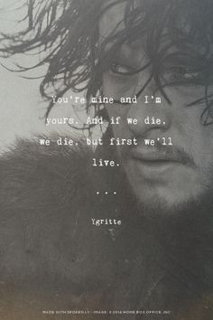 You're mine and I'm yours. And if we die, we die, but first we'll live. - Ygritte | Kaitlin made this with GameOfThronesQuoteMaker.com