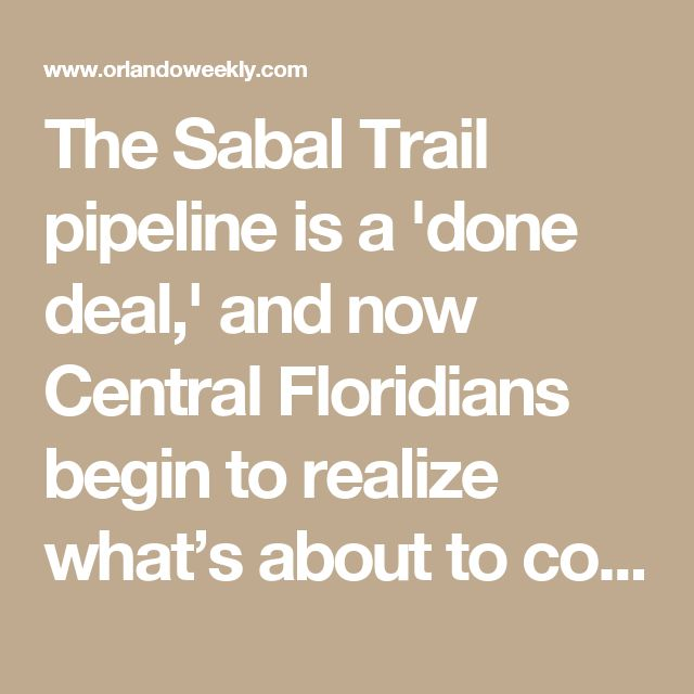 The Sabal Trail pipeline is a 'done deal,' and now Central Floridians begin to realize  what's about to come through their backyards | News | Orlando Weekly