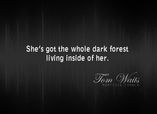 """She's got the whole dark forest living inside of her"" -Tom Waits"