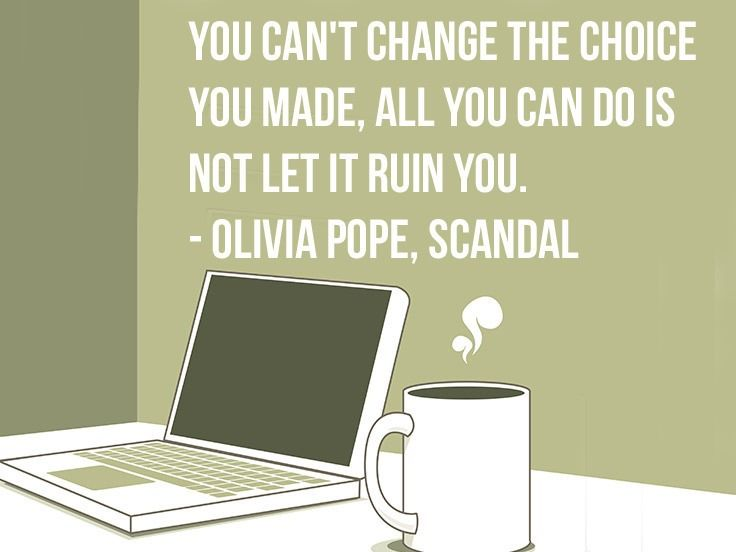 """You can't change the choices you've made, all you can do is not let it ruin you."" 