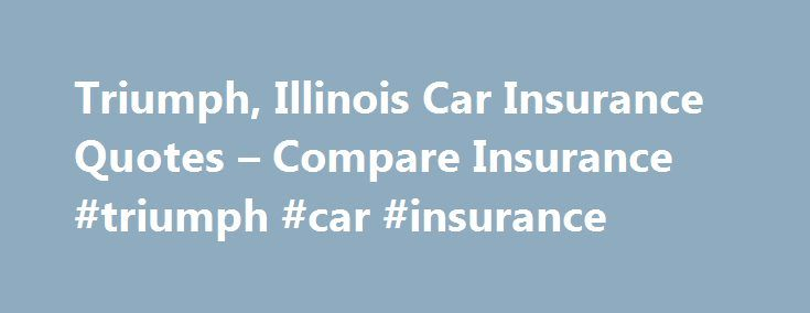 Triumph, Illinois Car Insurance Quotes – Compare Insurance #triumph #car #insurance http://sweden.remmont.com/triumph-illinois-car-insurance-quotes-compare-insurance-triumph-car-insurance/  # Triumph Car Insurance QuotesGet Cheap Car Insurance Rates for Triumph, IL in La Salle County Illinois Law Requires Automobile Insurance Automobile insurance protects you from financial losses such as vehicle repairs, medical bills, and legal services that could result from an auto accident. Illinois law…